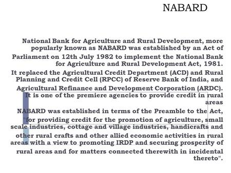 NABARD National Bank for Agriculture and Rural Development, more popularly known as NABARD was established by an Act of Parliament on 12th July 1982 to.