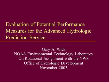 Evaluation of Potential Performance Measures for the Advanced Hydrologic Prediction Service Gary A. Wick NOAA Environmental Technology Laboratory On Rotational.