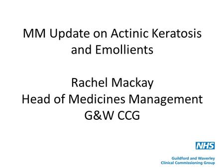 MM Update on Actinic Keratosis and Emollients Rachel Mackay Head of Medicines Management G&W CCG.