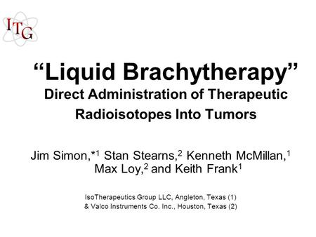 """Liquid Brachytherapy"" Direct Administration of Therapeutic Radioisotopes Into Tumors Jim Simon,* 1 Stan Stearns, 2 Kenneth McMillan, 1 Max Loy, 2 and."