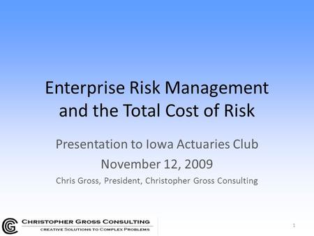 Enterprise Risk Management and the Total Cost of Risk Presentation to Iowa Actuaries Club November 12, 2009 Chris Gross, President, Christopher Gross Consulting.