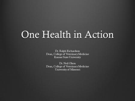 One Health in Action Dr. Ralph Richardson Dean, College of Veterinary Medicine Kansas State University Dr. Neil Olson Dean, College of Veterinary Medicine.