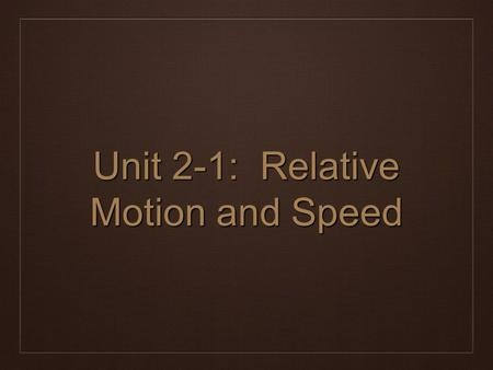 Unit 2-1: Relative Motion and Speed. Motion is Relative ❖ Although it may not appear as such, everything moves. ❖ Even things that appear to be at rest.