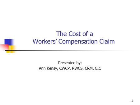 1 The Cost of a Workers' Compensation Claim Presented by: Ann Kensy, CWCP, RWCS, CRM, CIC.