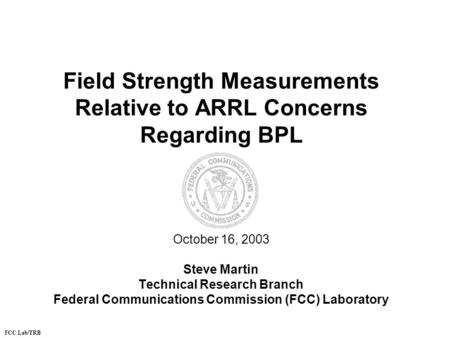 Field Strength Measurements Relative to ARRL Concerns Regarding BPL October 16, 2003 Steve Martin Technical Research Branch Federal Communications Commission.