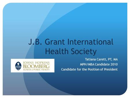 J.B. Grant International Health Society Tatiana Carett, PT, MA MPH/MBA Candidate 2010 Candidate for the Position of President.