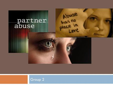 Group 2. Partner abuse  Spouse or partner abuse is commonly termed domestic violence. While it is a crime that is perpetrated by both genders, it is.