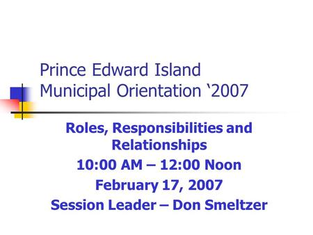 Prince Edward Island Municipal Orientation '2007 Roles, Responsibilities and Relationships 10:00 AM – 12:00 Noon February 17, 2007 Session Leader – Don.