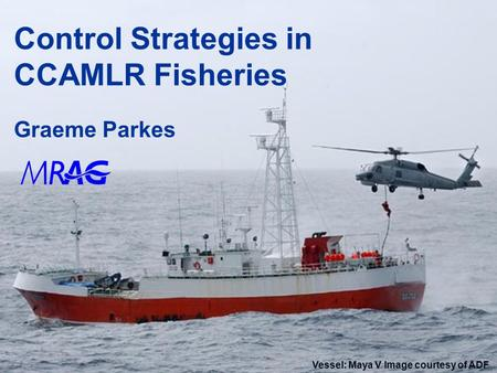 1 Control Strategies in CCAMLR Fisheries Graeme Parkes Vessel: Maya V Image courtesy of ADF.