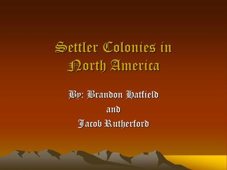 Settler Colonies in North America By: Brandon Hatfield and Jacob Rutherford.