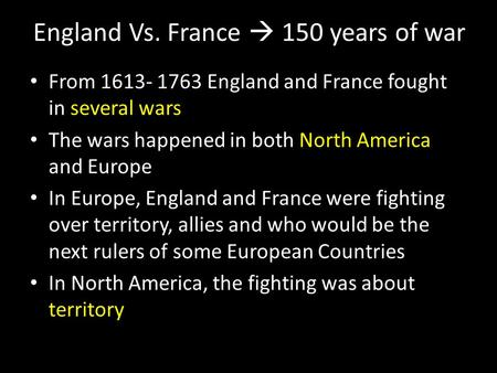 England Vs. France  150 years of war From 1613- 1763 England and France fought in several wars The wars happened in both North America and Europe In Europe,
