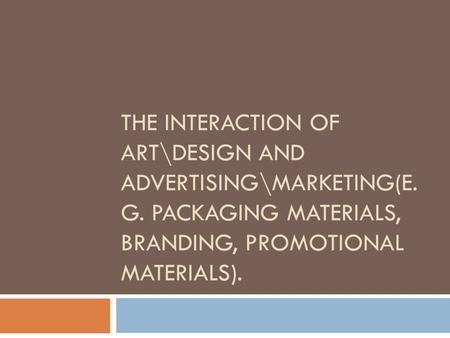 THE INTERACTION OF ART\DESIGN AND ADVERTISING\MARKETING(E. G. PACKAGING MATERIALS, BRANDING, PROMOTIONAL MATERIALS).