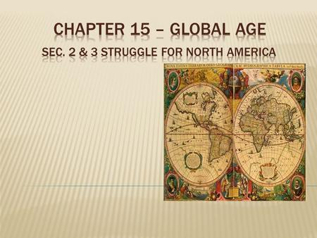 CHAPTER 15 – GLOBAL AGE Sec. 2 & 3 Struggle for North America