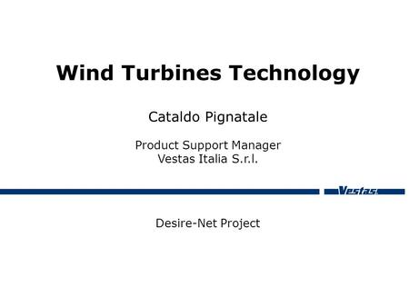 Wind Turbines Technology Cataldo Pignatale Product Support Manager Vestas Italia S.r.l. Desire-Net Project.