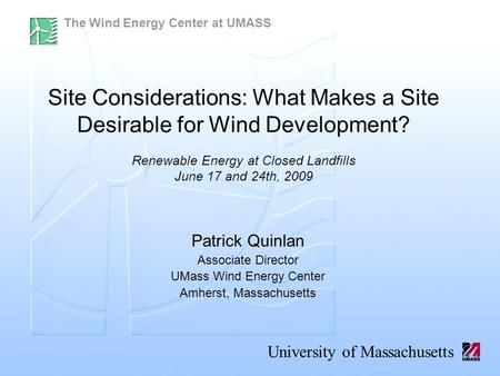 The Wind Energy Center at UMASS University of Massachusetts Patrick Quinlan Associate Director UMass Wind Energy Center Amherst, Massachusetts Site Considerations: