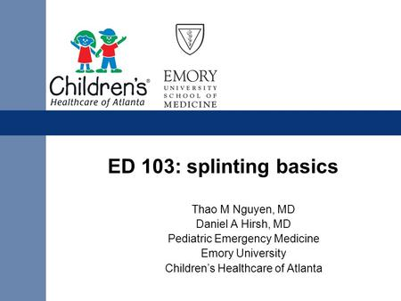 ED 103: splinting basics Thao M Nguyen, MD Daniel A Hirsh, MD Pediatric Emergency Medicine Emory University Children's Healthcare of Atlanta.