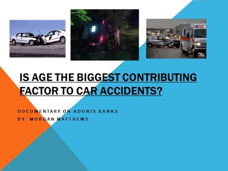 IS AGE THE BIGGEST CONTRIBUTING FACTOR TO CAR ACCIDENTS? DOCUMENTARY ON ADONIS BANKS BY: MORGAN MATTHEWS.