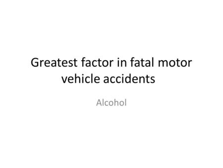 Greatest factor in fatal motor vehicle accidents Alcohol.