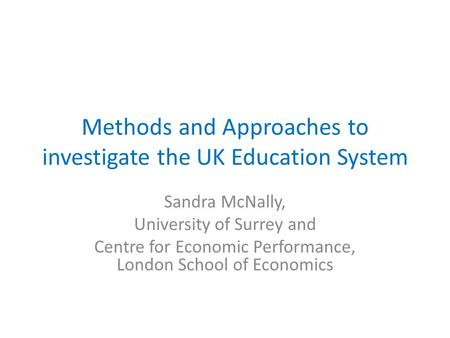 Methods and Approaches to investigate the UK Education System Sandra McNally, University of Surrey and Centre for Economic Performance, London School of.