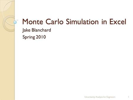Monte Carlo Simulation in Excel Jake Blanchard Spring 2010 Uncertainty Analysis for Engineers1.