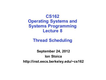 CS162 Operating Systems and Systems Programming Lecture 8 Thread Scheduling September 24, 2012 Ion Stoica