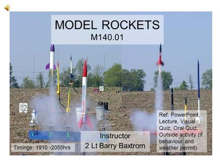 MODEL ROCKETS M140.01 Instructor 2 Lt Barry Baxtrom Ref: PowerPoint, Lecture, Visual Quiz, Oral Quiz, Outside activity (if behaviour and weather permit)