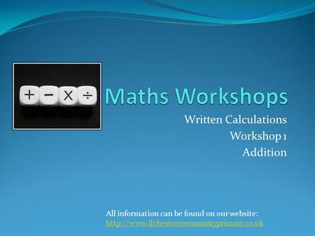 Written Calculations Workshop 1 Addition All information can be found on our website: