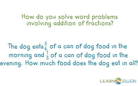 How do you solve word problems involving addition of fractions? evening. How much food does the dog eat in all? The dog eats of a can of dog food in the.