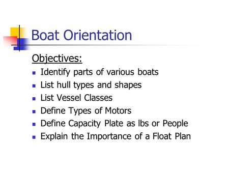 Boat Orientation Objectives: Identify parts of various boats List hull types and shapes List Vessel Classes Define Types of Motors Define Capacity Plate.