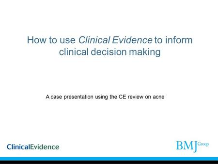 How to use Clinical Evidence to inform clinical decision making A case presentation using the CE review on acne.