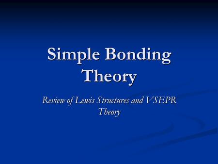 Simple Bonding Theory Review of Lewis Structures and VSEPR Theory.