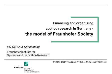 Trentino plus 10 Foresight Workshop 14-15 July 2003 (Trento) Financing and organising applied research in Germany - the model of Fraunhofer Society PD.