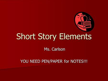 Short Story Elements Ms. Carlson Ms. Carlson YOU NEED PEN/PAPER for NOTES!!!