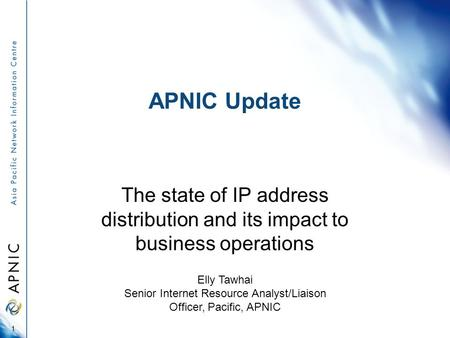 APNIC Update The state of IP address distribution and its impact to business operations 1 Elly Tawhai Senior Internet Resource Analyst/Liaison Officer,