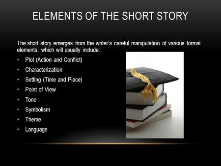 ELEMENTS OF THE SHORT STORY The short story emerges from the writer's careful manipulation of various formal elements, which will usually include: Plot.