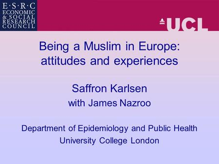 Being a Muslim in Europe: attitudes and experiences Saffron Karlsen with James Nazroo Department of Epidemiology and Public Health University College London.