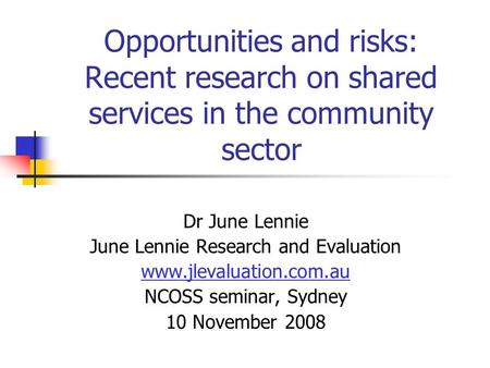 Opportunities and risks: Recent research on shared services in the community sector Dr June Lennie June Lennie Research and Evaluation www.jlevaluation.com.au.