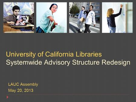 LAUC Assembly May 20, 2013 University of California Libraries Systemwide Advisory Structure Redesign.