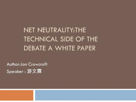 NET NEUTRALITY:THE TECHNICAL SIDE OF THE DEBATE A WHITE PAPER Author:Jon Crowcroft Speaker : 游文霖.