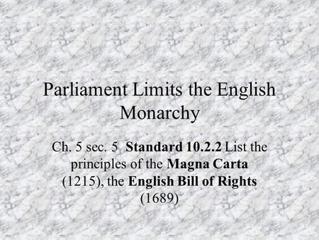 Parliament Limits the English Monarchy Ch. 5 sec. 5 Standard 10.2.2 List the principles of the Magna Carta (1215), the English Bill of Rights (1689)