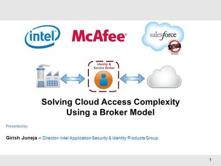 1 Solving Cloud Access Complexity Using a Broker Model Presented by: Girish Juneja – Director- Intel Application Security & Identity Products Group Identity.