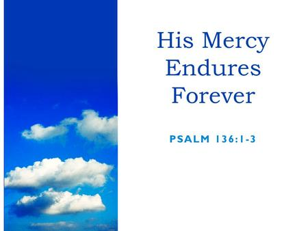 PSALM 136:1-3 His Mercy Endures Forever. Are we always thankful for what God has done?