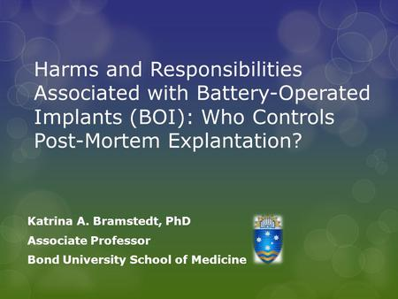 Harms and Responsibilities Associated with Battery-Operated Implants (BOI): Who Controls Post-Mortem Explantation? Katrina A. Bramstedt, PhD Associate.