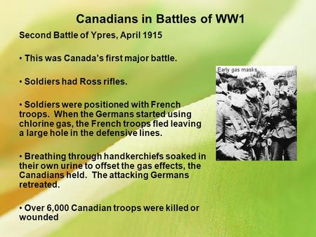 Canadians in Battles of WW1 Second Battle of Ypres, April 1915 This was Canada's first major battle. Soldiers had Ross rifles. Soldiers were positioned.