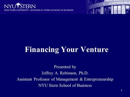 1 Financing Your Venture Presented by Jeffrey A. Robinson, Ph.D. Assistant Professor of Management & Entrepreneurship NYU Stern School of Business.