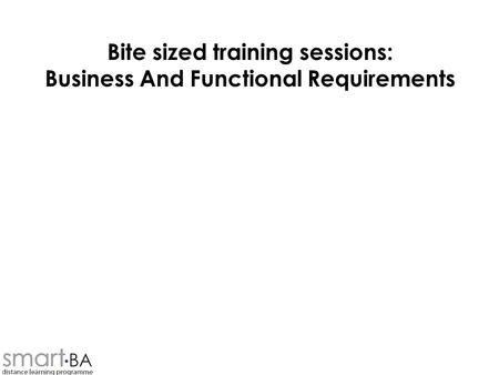 Bite sized training sessions: Business And Functional Requirements.