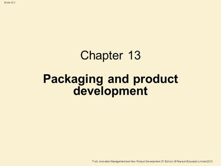 Trott, Innovation Management and New Product Development, 5 th Edition, © Pearson Education Limited 2013 Slide 13.1 Chapter 13 Packaging and product development.