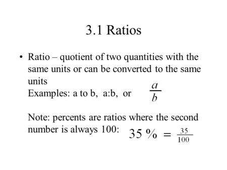 3.1 Ratios Ratio – quotient of two quantities with the same units or can be converted to the same units Examples: a to b, a:b, or Note: percents are ratios.
