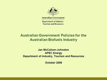 Australian Government Policies for the Australian Biofuels Industry Jan McCallum-Johnston APEC Energy Department of Industry, Tourism and Resources October.