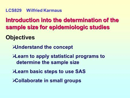 LCS829 Wilfried Karmaus Introduction into the determination of the sample size for epidemiologic studies Objectives   Understand the concept   Learn.